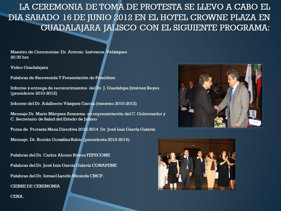 LA CEREMONIA DE TOMA DE PROTESTA SE LLEVO A CABO EL DIA SABADO 16 DE JUNIO 2012 EN EL HOTEL CROWNE PLAZA EN GUADALAJARA JALISCO CON EL SIGUIENTE PROGRAMA: