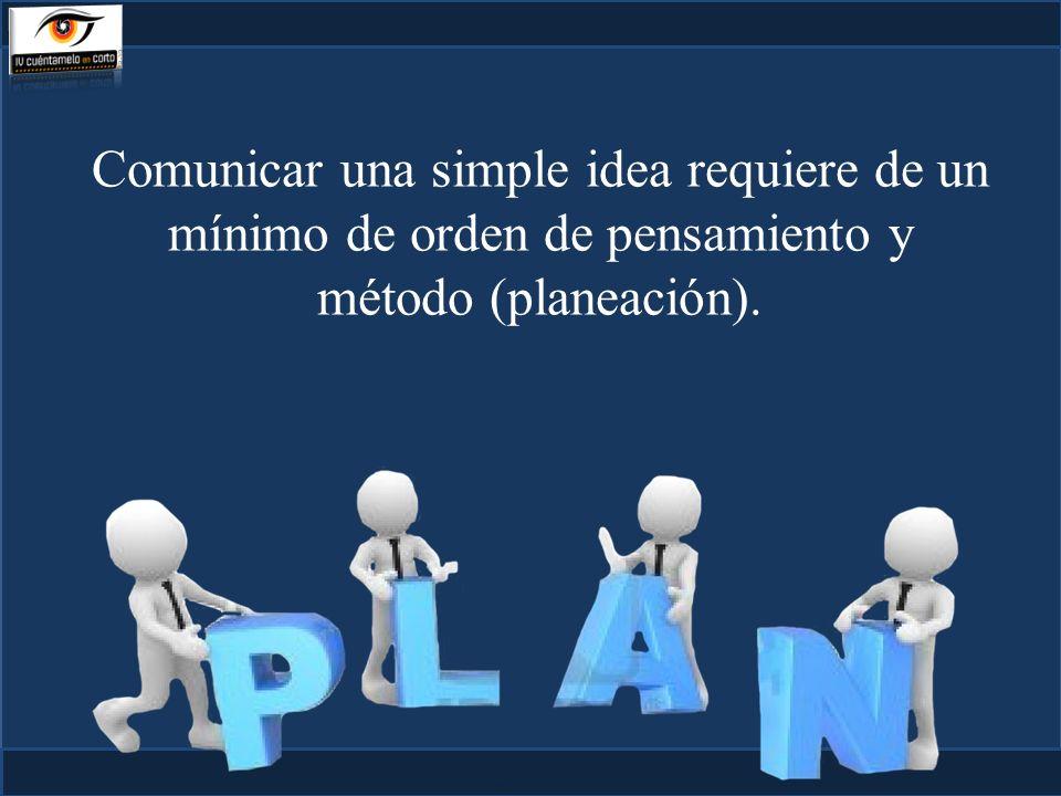 Comunicar una simple idea requiere de un mínimo de orden de pensamiento y método (planeación).