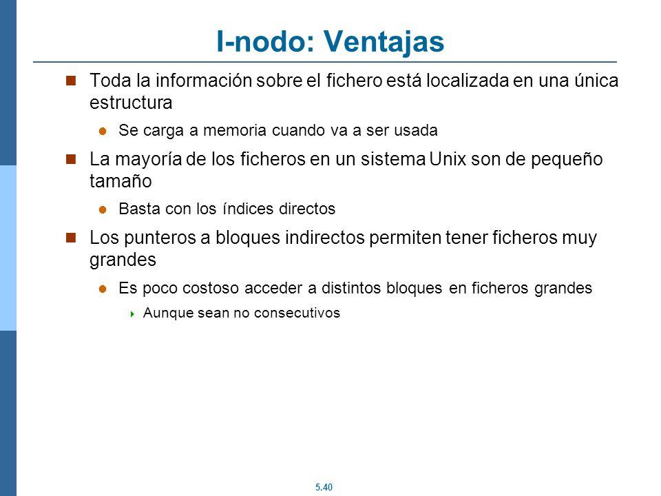 I-nodo: Ventajas Toda la información sobre el fichero está localizada en una única estructura. Se carga a memoria cuando va a ser usada.