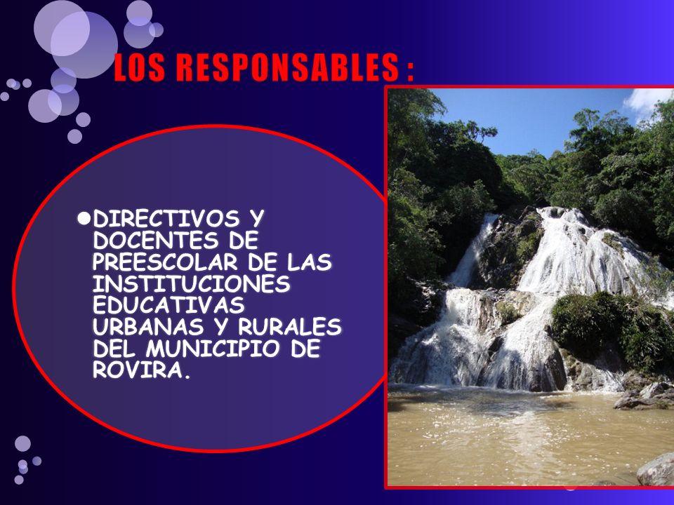 LOS RESPONSABLES : DIRECTIVOS Y DOCENTES DE PREESCOLAR DE LAS INSTITUCIONES EDUCATIVAS URBANAS Y RURALES DEL MUNICIPIO DE ROVIRA.