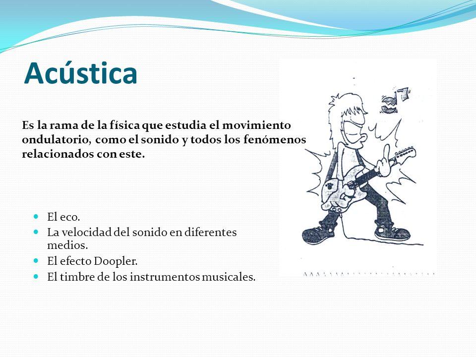 Acústica Es la rama de la física que estudia el movimiento