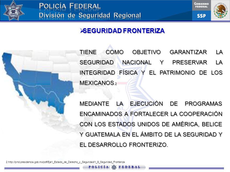 SEGURIDAD FRONTERIZA TIENE COMO OBJETIVO GARANTIZAR LA SEGURIDAD NACIONAL Y PRESERVAR LA INTEGRIDAD FÍSICA Y EL PATRIMONIO DE LOS MEXICANOS.2.