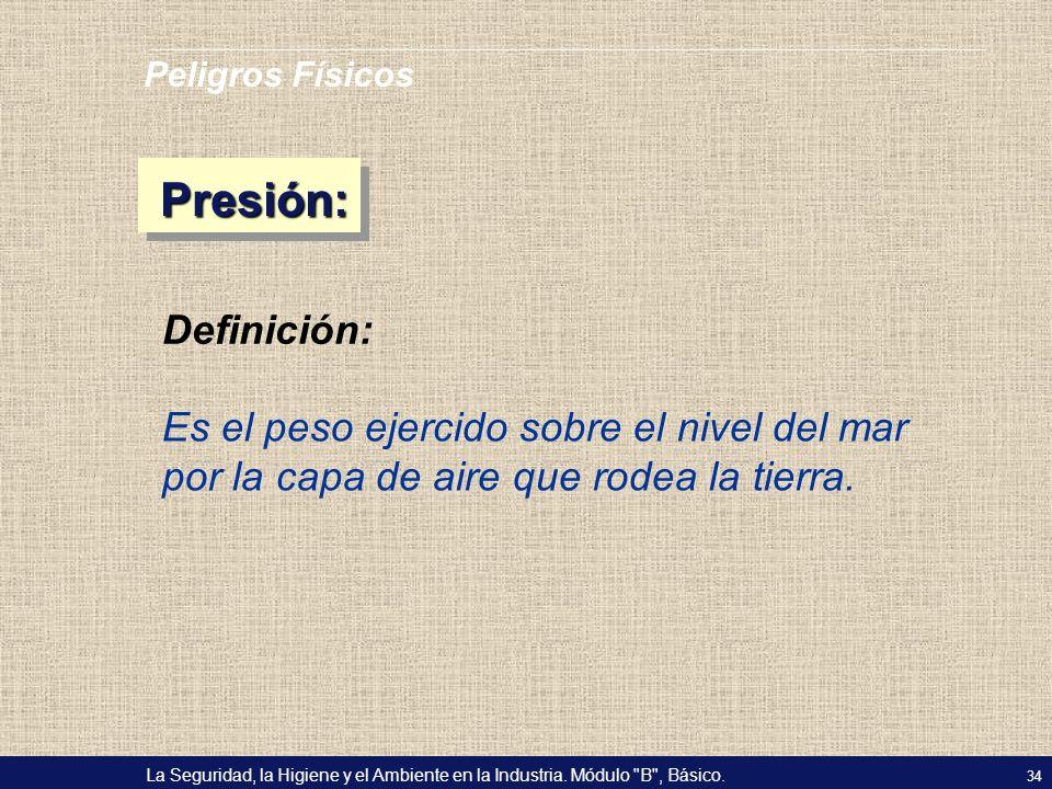 Peligros Físicos Presión: Definición: Es el peso ejercido sobre el nivel del mar por la capa de aire que rodea la tierra.