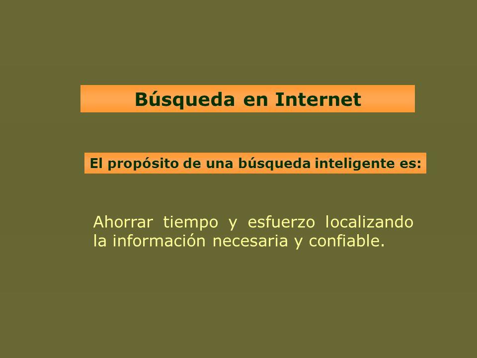 Búsqueda en Internet El propósito de una búsqueda inteligente es: Ahorrar tiempo y esfuerzo localizando la información necesaria y confiable.
