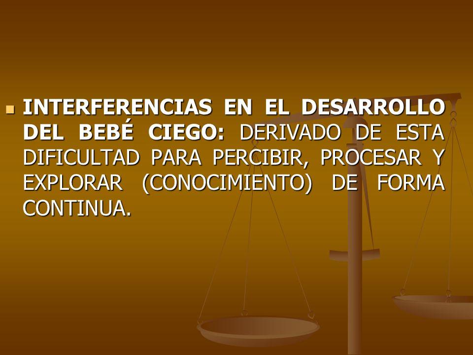 INTERFERENCIAS EN EL DESARROLLO DEL BEBÉ CIEGO: DERIVADO DE ESTA DIFICULTAD PARA PERCIBIR, PROCESAR Y EXPLORAR (CONOCIMIENTO) DE FORMA CONTINUA.