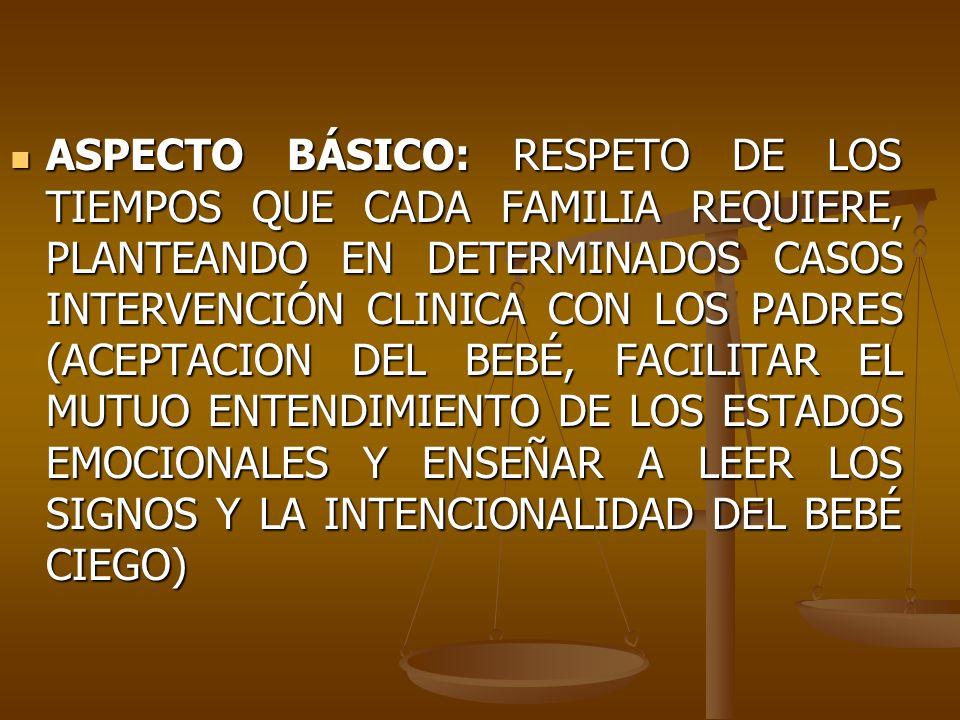 ASPECTO BÁSICO: RESPETO DE LOS TIEMPOS QUE CADA FAMILIA REQUIERE, PLANTEANDO EN DETERMINADOS CASOS INTERVENCIÓN CLINICA CON LOS PADRES (ACEPTACION DEL BEBÉ, FACILITAR EL MUTUO ENTENDIMIENTO DE LOS ESTADOS EMOCIONALES Y ENSEÑAR A LEER LOS SIGNOS Y LA INTENCIONALIDAD DEL BEBÉ CIEGO)