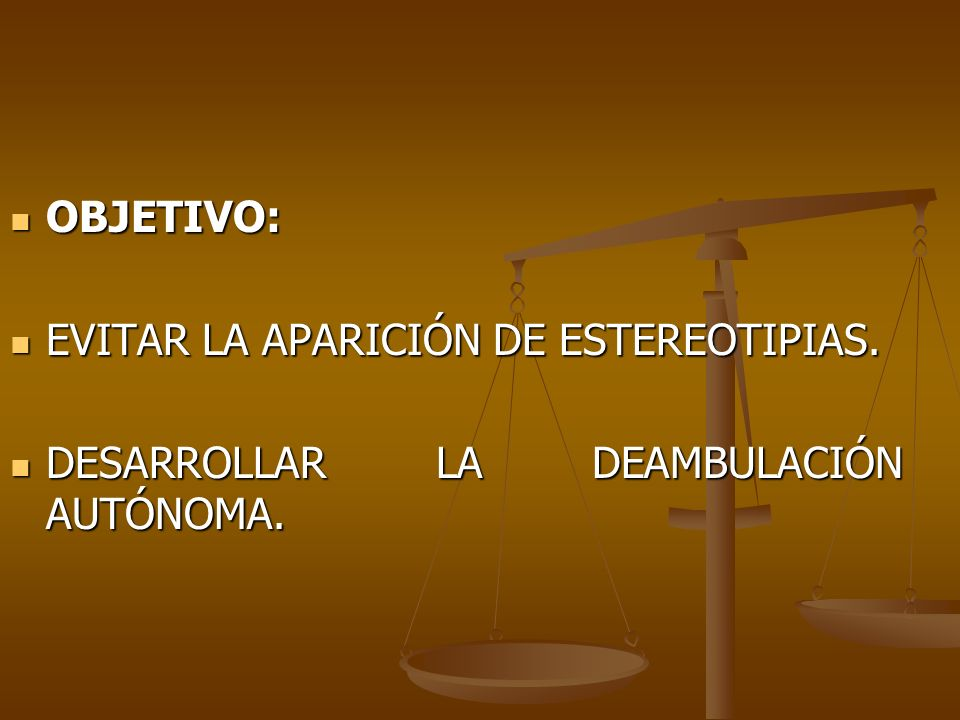 OBJETIVO: EVITAR LA APARICIÓN DE ESTEREOTIPIAS. DESARROLLAR LA DEAMBULACIÓN AUTÓNOMA.