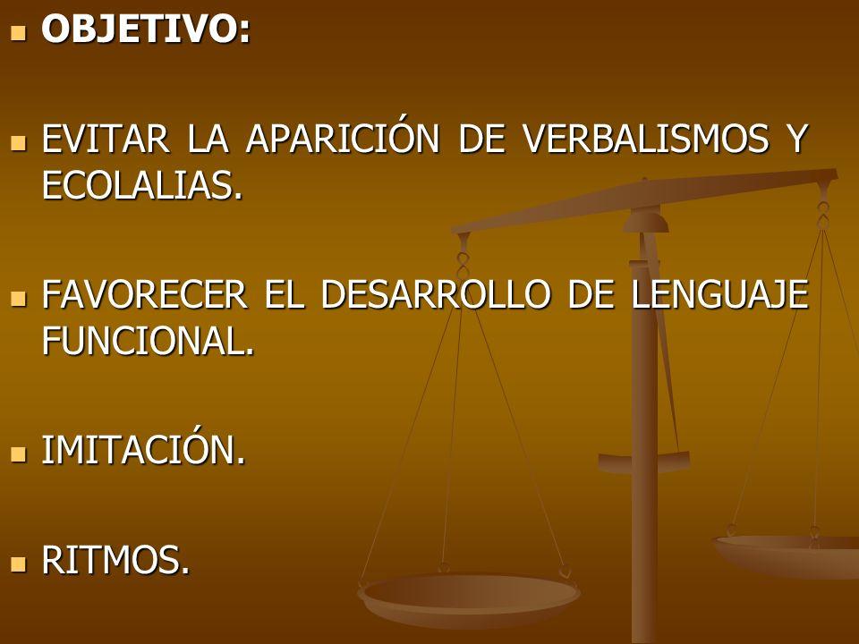 OBJETIVO: EVITAR LA APARICIÓN DE VERBALISMOS Y ECOLALIAS. FAVORECER EL DESARROLLO DE LENGUAJE FUNCIONAL.