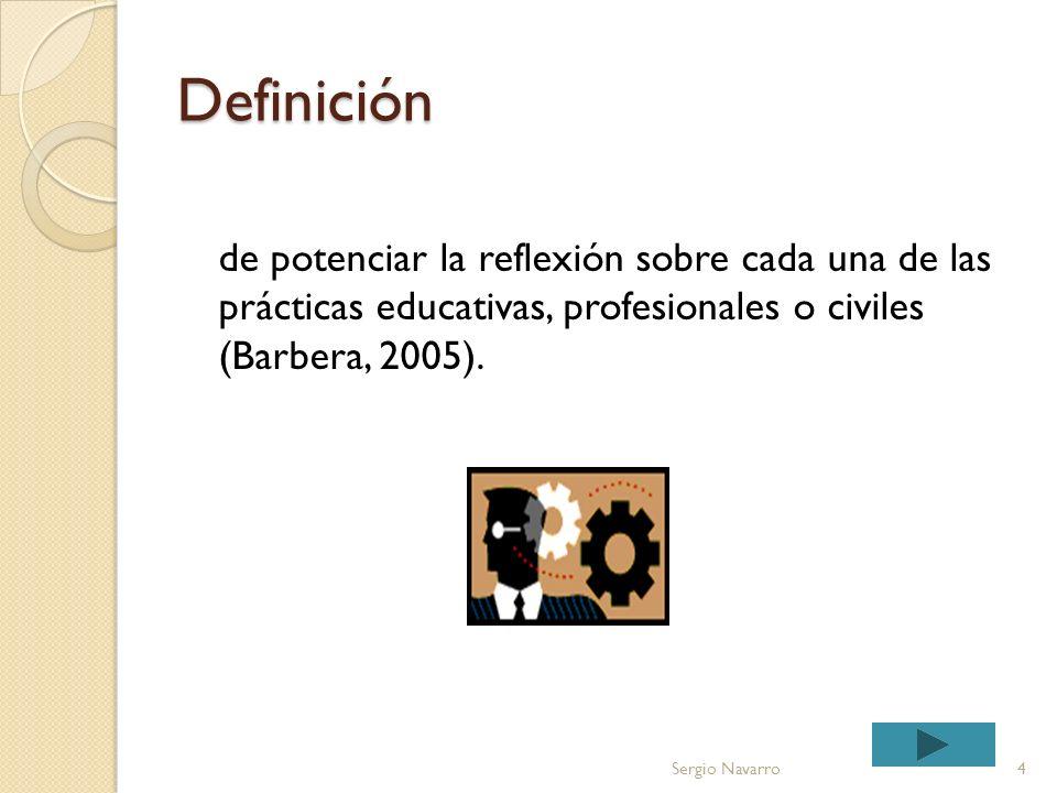 Definición de potenciar la reflexión sobre cada una de las prácticas educativas, profesionales o civiles (Barbera, 2005).