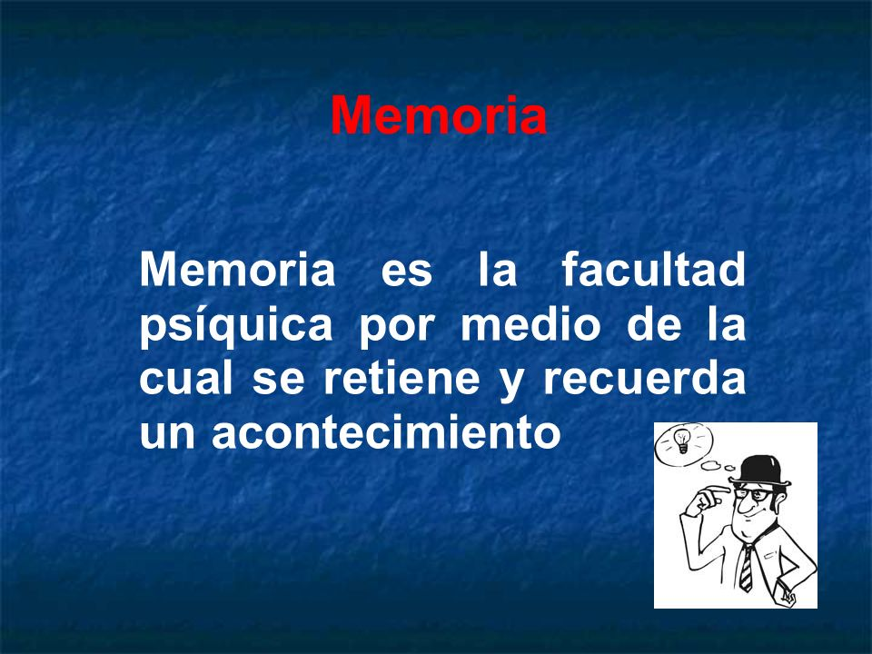 Memoria Memoria es la facultad psíquica por medio de la cual se retiene y recuerda un acontecimiento.