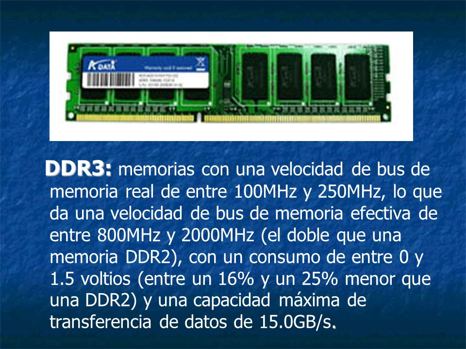 DDR3: memorias con una velocidad de bus de memoria real de entre 100MHz y 250MHz, lo que da una velocidad de bus de memoria efectiva de entre 800MHz y 2000MHz (el doble que una memoria DDR2), con un consumo de entre 0 y 1.5 voltios (entre un 16% y un 25% menor que una DDR2) y una capacidad máxima de transferencia de datos de 15.0GB/s.