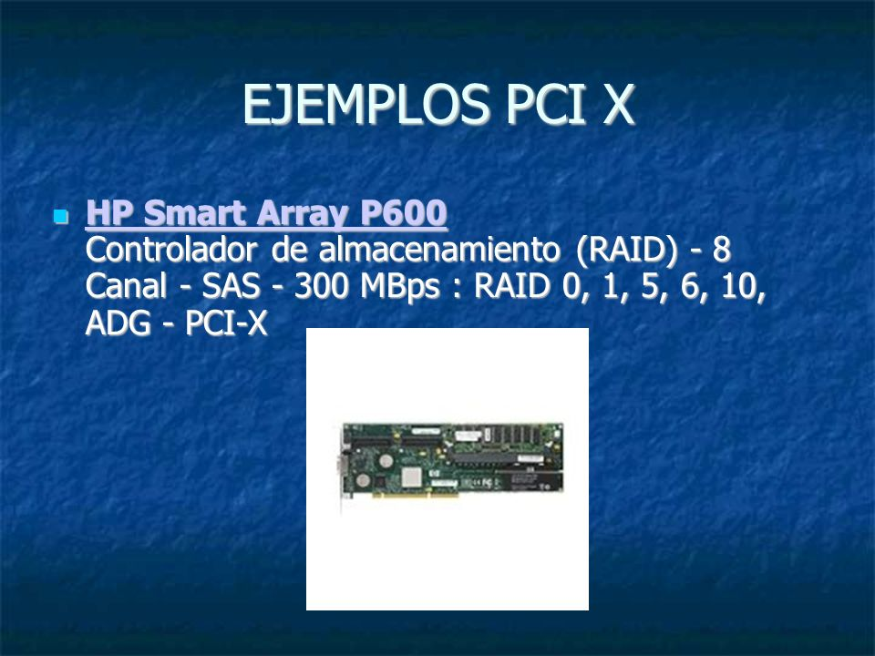 EJEMPLOS PCI X HP Smart Array P600 Controlador de almacenamiento (RAID) - 8 Canal - SAS - 300 MBps : RAID 0, 1, 5, 6, 10, ADG - PCI-X.