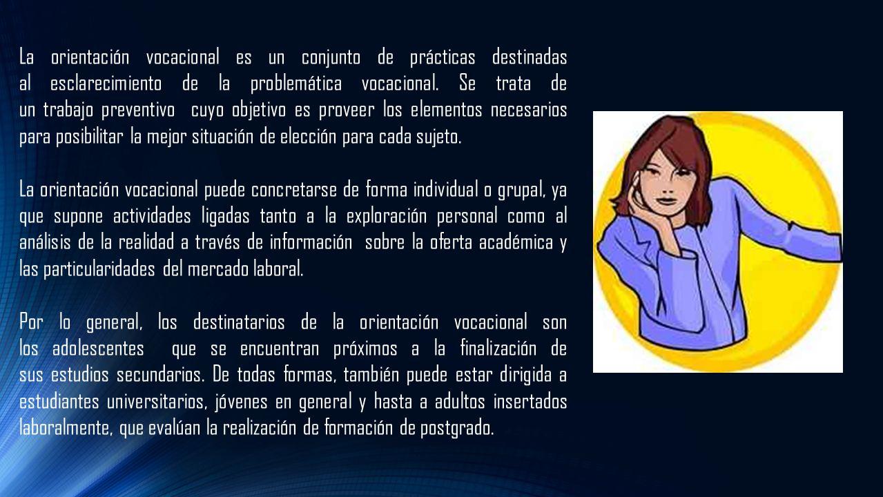 La orientación vocacional es un conjunto de prácticas destinadas al esclarecimiento de la problemática vocacional. Se trata de un trabajo preventivo cuyo objetivo es proveer los elementos necesarios para posibilitar la mejor situación de elección para cada sujeto.