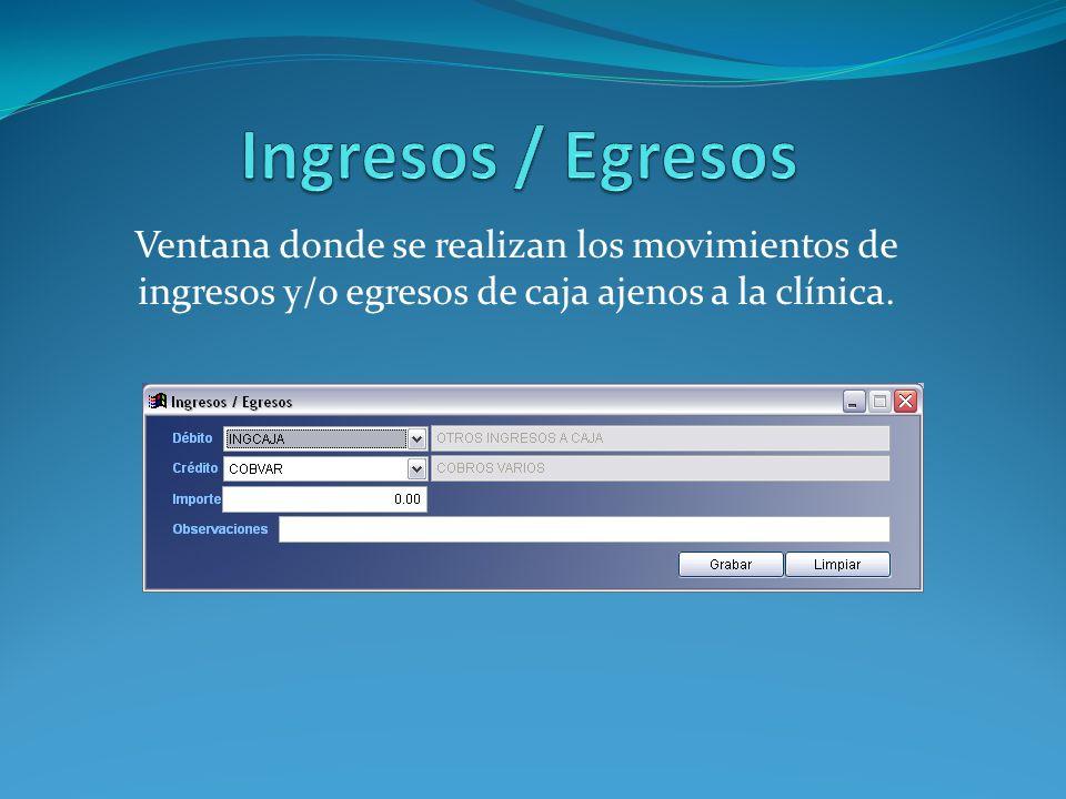 Ingresos / Egresos Ventana donde se realizan los movimientos de ingresos y/o egresos de caja ajenos a la clínica.