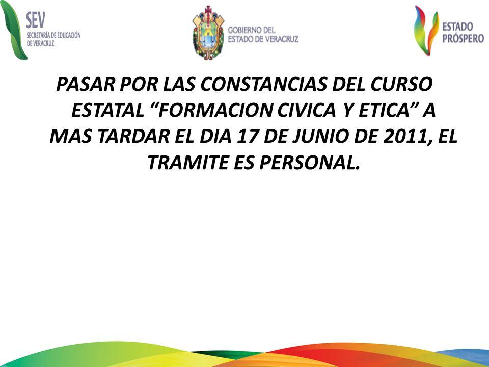 PASAR POR LAS CONSTANCIAS DEL CURSO ESTATAL FORMACION CIVICA Y ETICA A MAS TARDAR EL DIA 17 DE JUNIO DE 2011, EL TRAMITE ES PERSONAL.