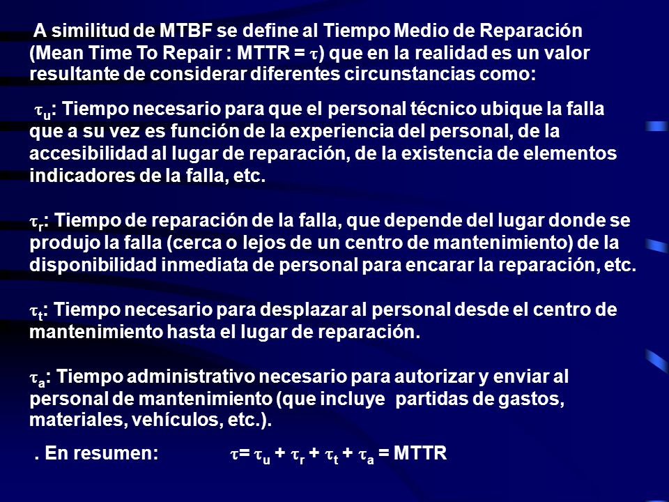 A similitud de MTBF se define al Tiempo Medio de Reparación (Mean Time To Repair : MTTR = ) que en la realidad es un valor resultante de considerar diferentes circunstancias como: