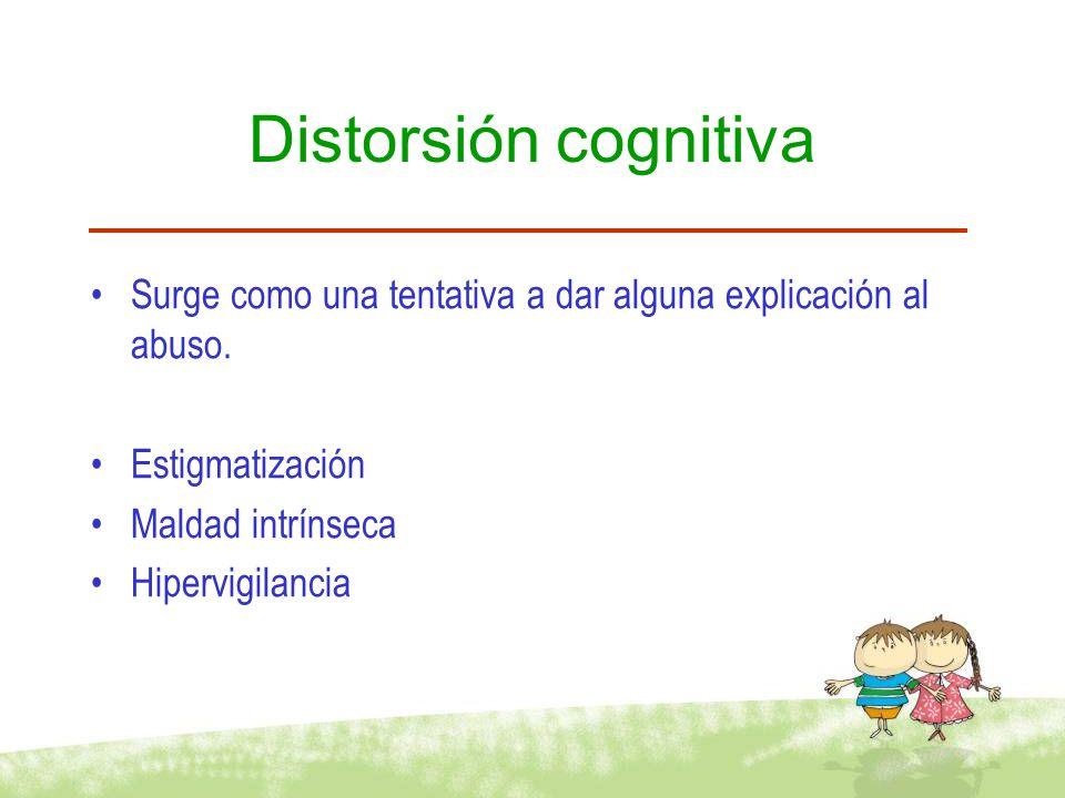 Distorsión cognitiva Surge como una tentativa a dar alguna explicación al abuso. Estigmatización. Maldad intrínseca.
