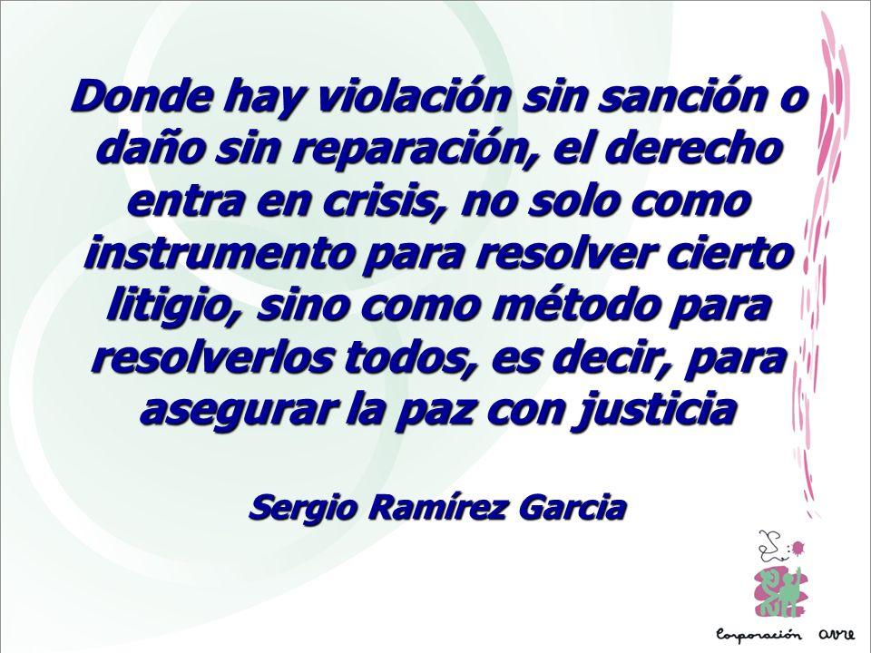Donde hay violación sin sanción o daño sin reparación, el derecho entra en crisis, no solo como instrumento para resolver cierto litigio, sino como método para resolverlos todos, es decir, para asegurar la paz con justicia Sergio Ramírez Garcia