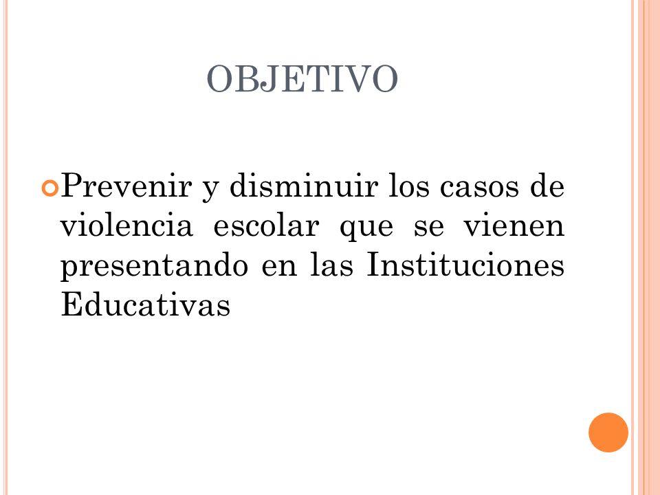 OBJETIVO Prevenir y disminuir los casos de violencia escolar que se vienen presentando en las Instituciones Educativas.