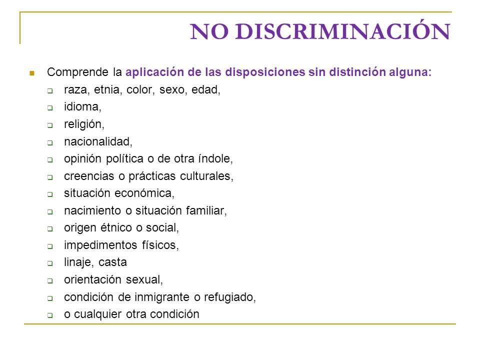 NO DISCRIMINACIÓN Comprende la aplicación de las disposiciones sin distinción alguna: raza, etnia, color, sexo, edad,