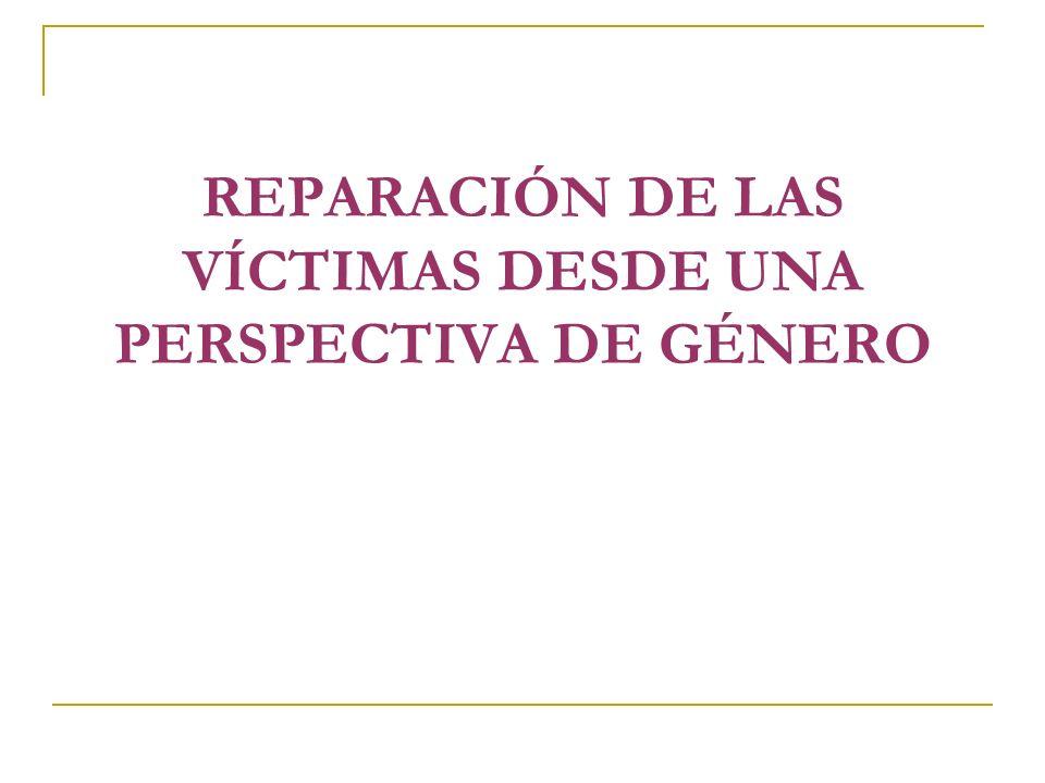 REPARACIÓN DE LAS VÍCTIMAS DESDE UNA PERSPECTIVA DE GÉNERO