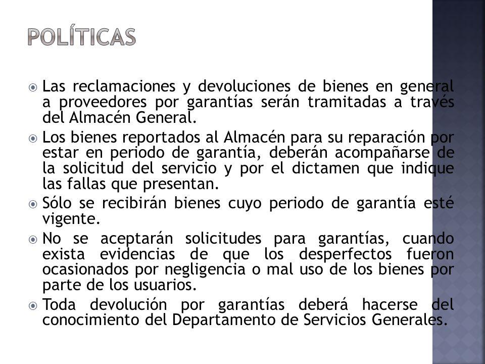 Políticas Las reclamaciones y devoluciones de bienes en general a proveedores por garantías serán tramitadas a través del Almacén General.