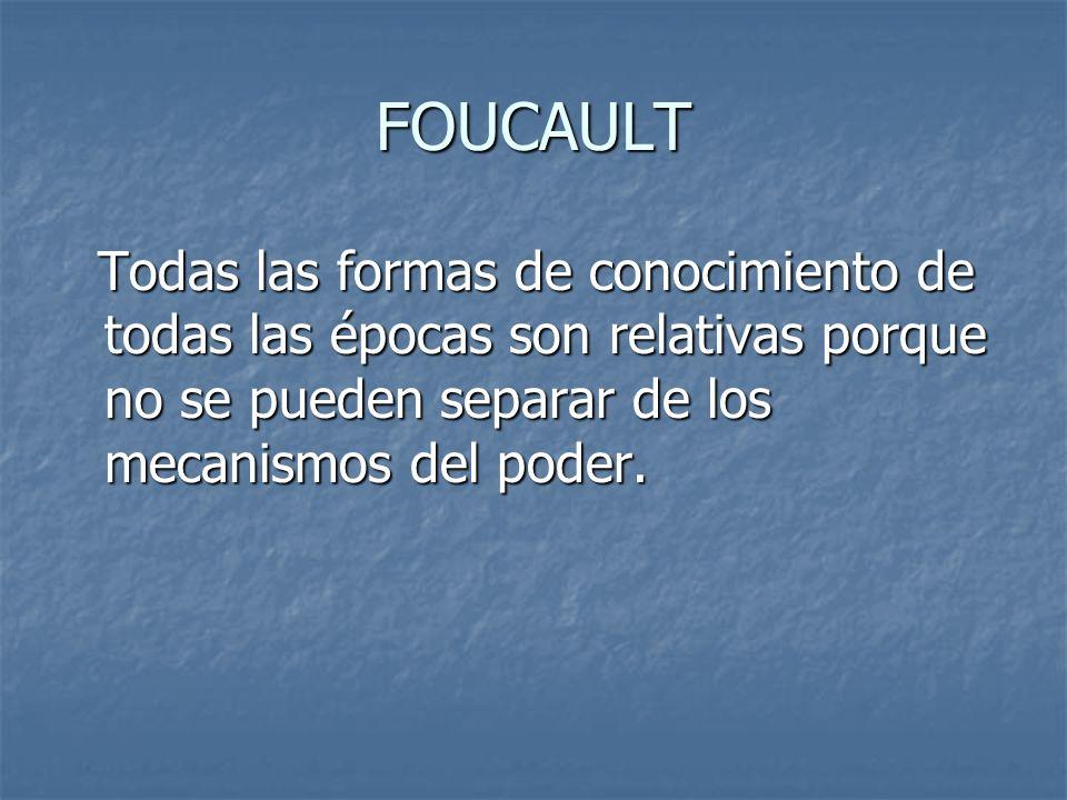 FOUCAULT Todas las formas de conocimiento de todas las épocas son relativas porque no se pueden separar de los mecanismos del poder.