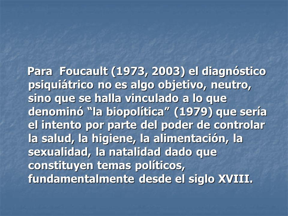Para Foucault (1973, 2003) el diagnóstico psiquiátrico no es algo objetivo, neutro, sino que se halla vinculado a lo que denominó la biopolítica (1979) que sería el intento por parte del poder de controlar la salud, la higiene, la alimentación, la sexualidad, la natalidad dado que constituyen temas políticos, fundamentalmente desde el siglo XVIII.