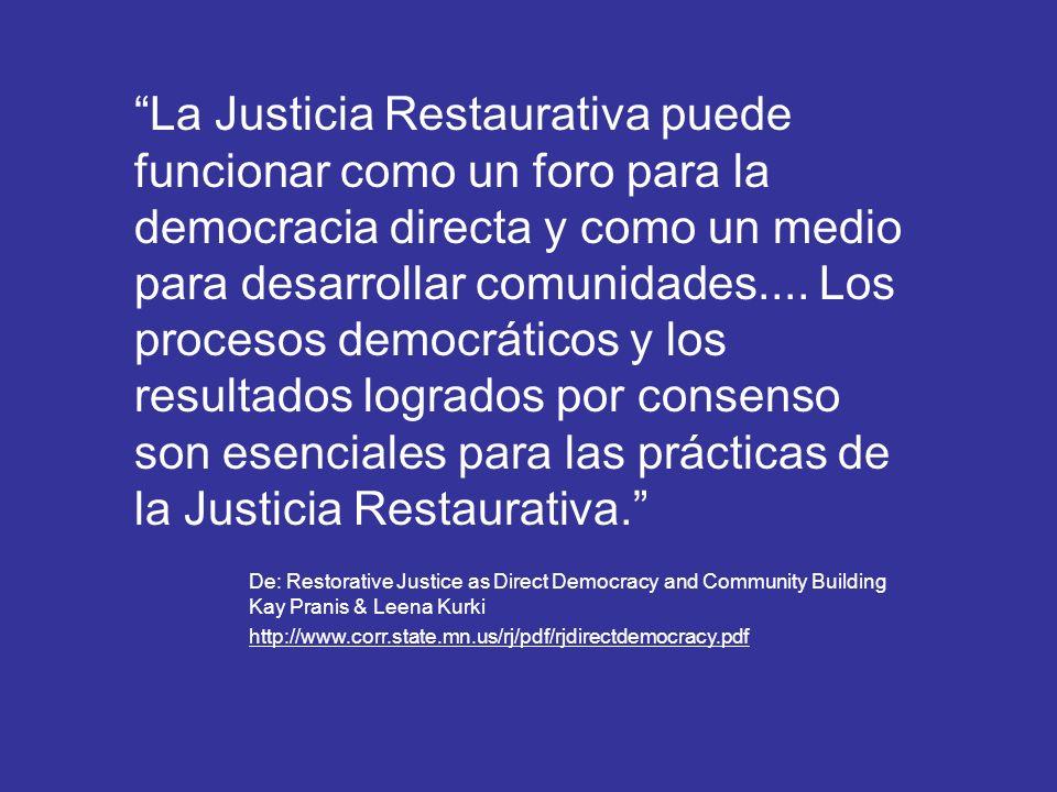 La Justicia Restaurativa puede funcionar como un foro para la democracia directa y como un medio para desarrollar comunidades.... Los procesos democráticos y los resultados logrados por consenso son esenciales para las prácticas de la Justicia Restaurativa.
