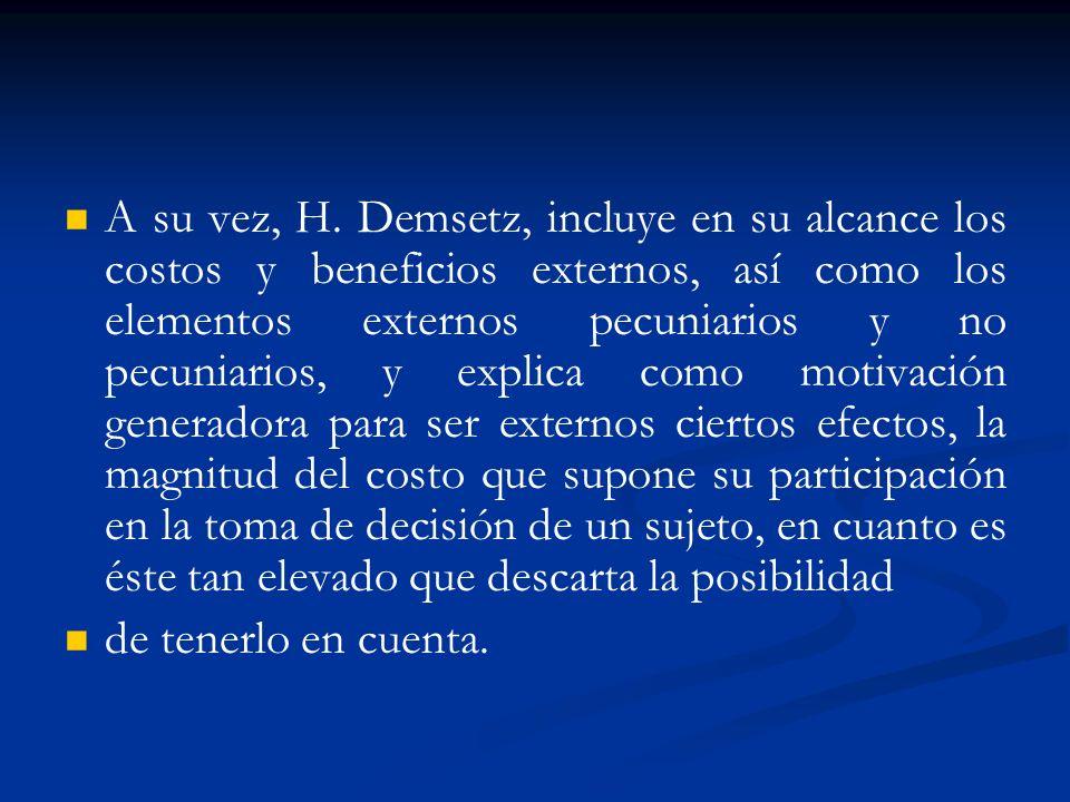 A su vez, H. Demsetz, incluye en su alcance los costos y beneficios externos, así como los elementos externos pecuniarios y no pecuniarios, y explica como motivación generadora para ser externos ciertos efectos, la magnitud del costo que supone su participación en la toma de decisión de un sujeto, en cuanto es éste tan elevado que descarta la posibilidad