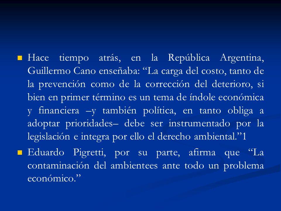 Hace tiempo atrás, en la República Argentina, Guillermo Cano enseñaba: La carga del costo, tanto de la prevención como de la corrección del deterioro, si bien en primer término es un tema de índole económica y financiera –y también política, en tanto obliga a adoptar prioridades– debe ser instrumentado por la legislación e integra por ello el derecho ambiental. 1