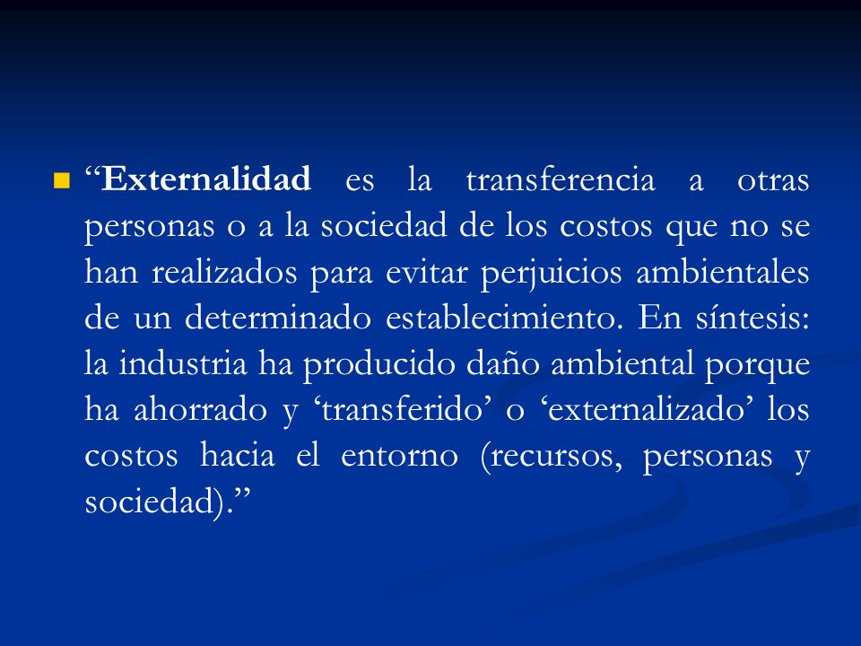Externalidad es la transferencia a otras personas o a la sociedad de los costos que no se han realizados para evitar perjuicios ambientales de un determinado establecimiento.