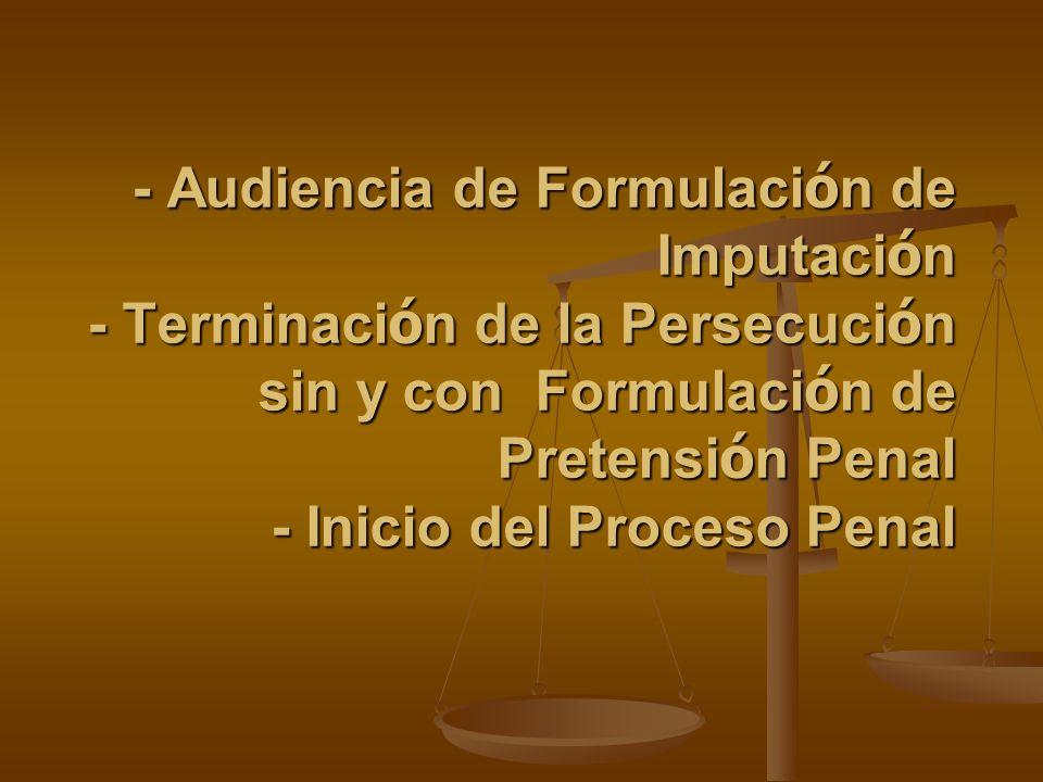 - Audiencia de Formulación de Imputación - Terminación de la Persecución sin y con Formulación de Pretensión Penal - Inicio del Proceso Penal
