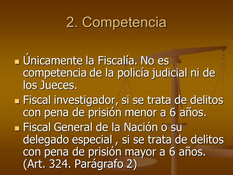 2. Competencia Únicamente la Fiscalía. No es competencia de la policía judicial ni de los Jueces.