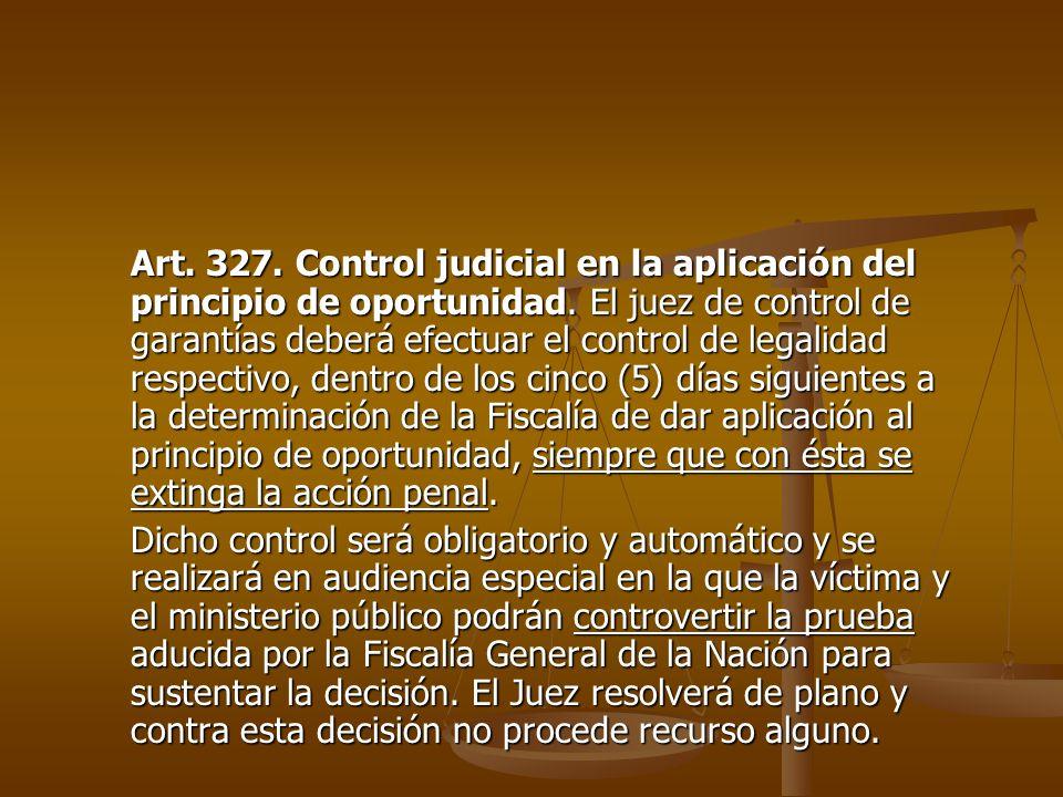 Art. 327. Control judicial en la aplicación del principio de oportunidad. El juez de control de garantías deberá efectuar el control de legalidad respectivo, dentro de los cinco (5) días siguientes a la determinación de la Fiscalía de dar aplicación al principio de oportunidad, siempre que con ésta se extinga la acción penal.
