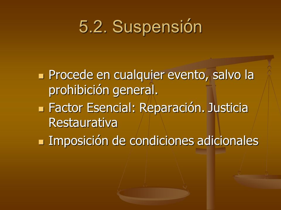 5.2. Suspensión Procede en cualquier evento, salvo la prohibición general. Factor Esencial: Reparación. Justicia Restaurativa.