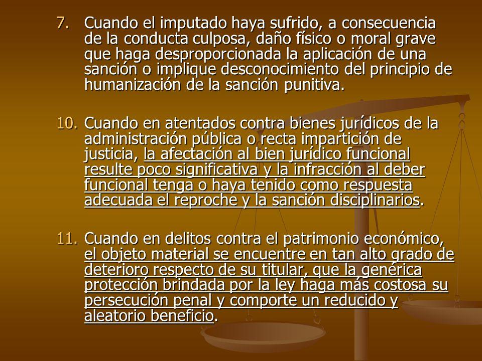 Cuando el imputado haya sufrido, a consecuencia de la conducta culposa, daño físico o moral grave que haga desproporcionada la aplicación de una sanción o implique desconocimiento del principio de humanización de la sanción punitiva.