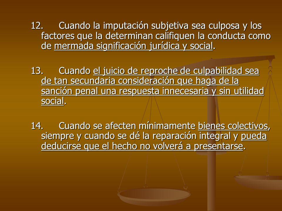 12. Cuando la imputación subjetiva sea culposa y los factores que la determinan califiquen la conducta como de mermada significación jurídica y social.