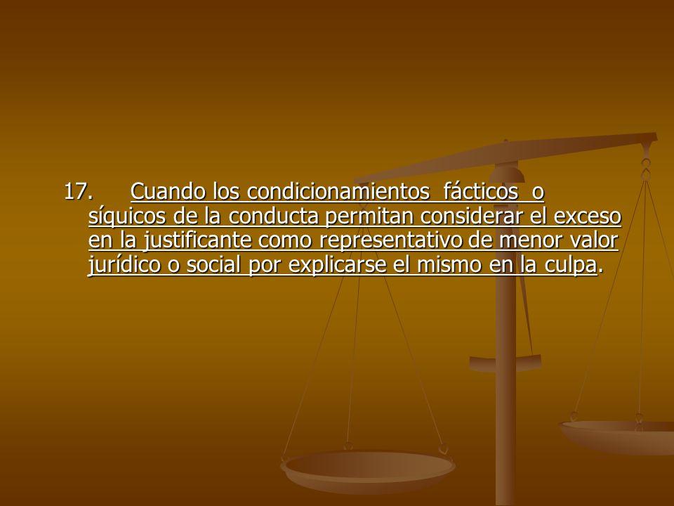 17. Cuando los condicionamientos fácticos o síquicos de la conducta permitan considerar el exceso en la justificante como representativo de menor valor jurídico o social por explicarse el mismo en la culpa.
