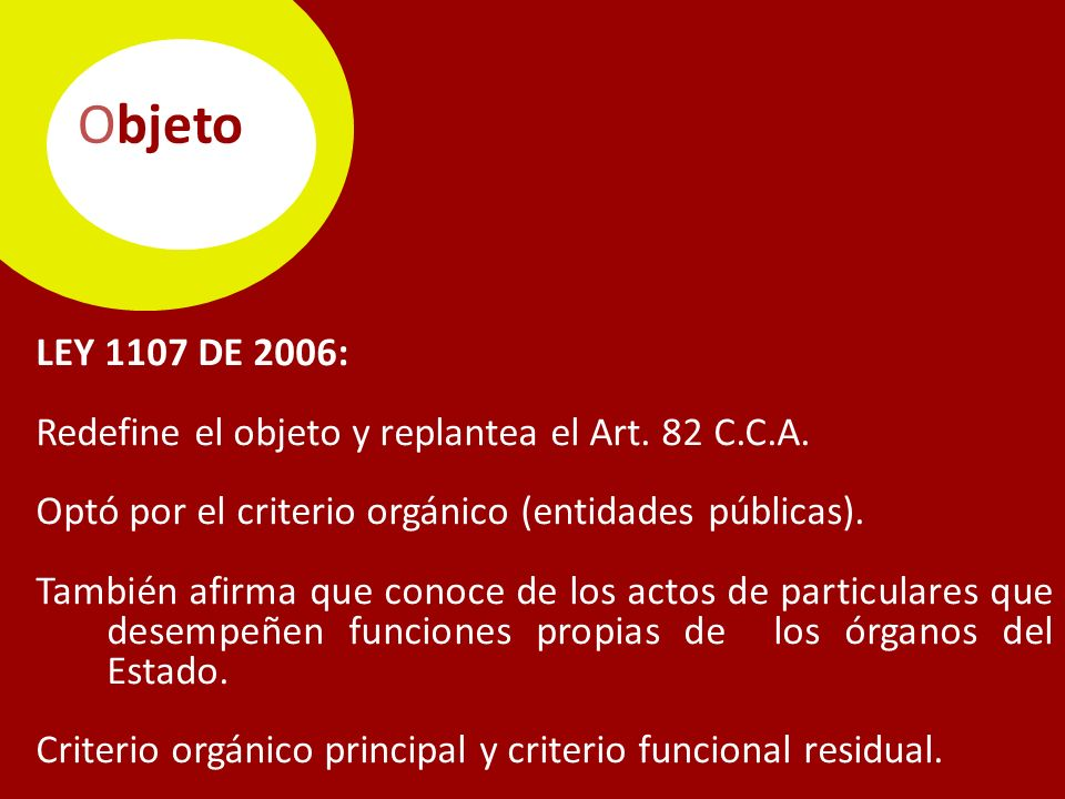 Objeto LEY 1107 DE 2006: Redefine el objeto y replantea el Art. 82 C.C.A. Optó por el criterio orgánico (entidades públicas).