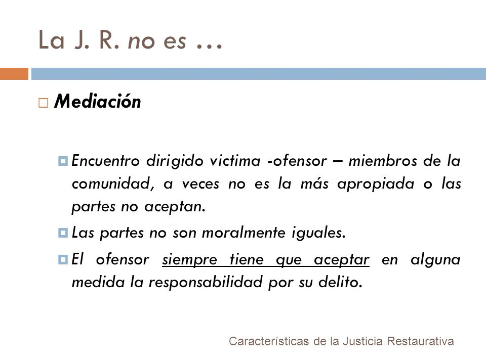 La J. R. no es …Mediación. Encuentro dirigido victima -ofensor – miembros de la comunidad, a veces no es la más apropiada o las partes no aceptan.