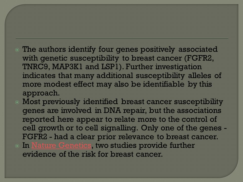 The authors identify four genes positively associated with genetic susceptibility to breast cancer (FGFR2, TNRC9, MAP3K1 and LSP1). Further investigation indicates that many additional susceptibility alleles of more modest effect may also be identifiable by this approach.