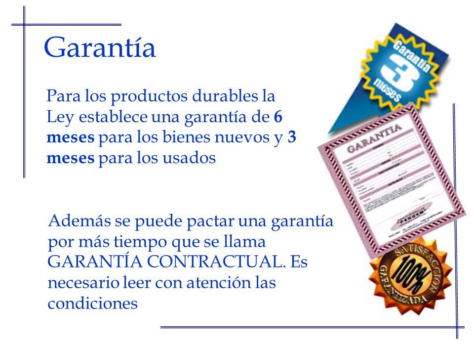 Garantía Para los productos durables la Ley establece una garantía de 6 meses para los bienes nuevos y 3 meses para los usados.
