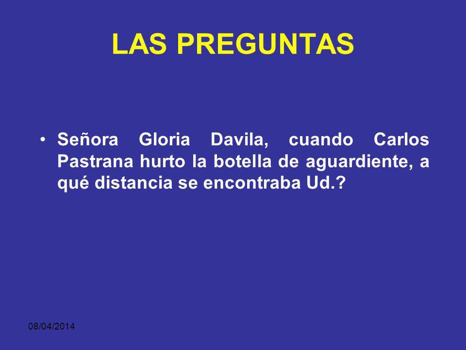 LAS PREGUNTAS Señora Gloria Davila, cuando Carlos Pastrana hurto la botella de aguardiente, a qué distancia se encontraba Ud.