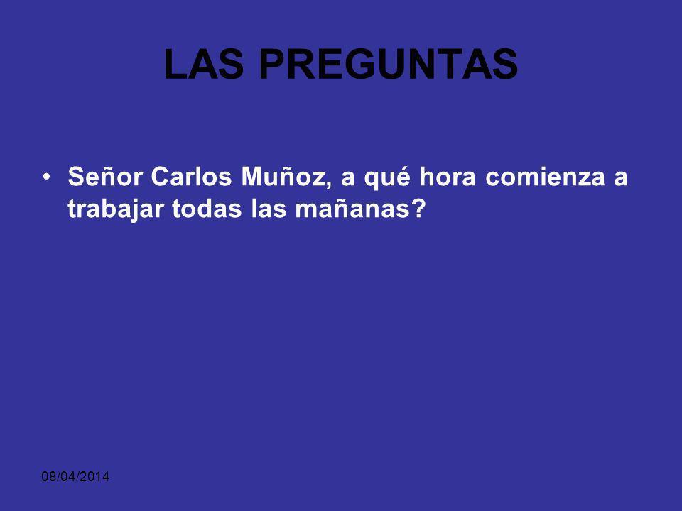 LAS PREGUNTAS Señor Carlos Muñoz, a qué hora comienza a trabajar todas las mañanas 29/03/2017