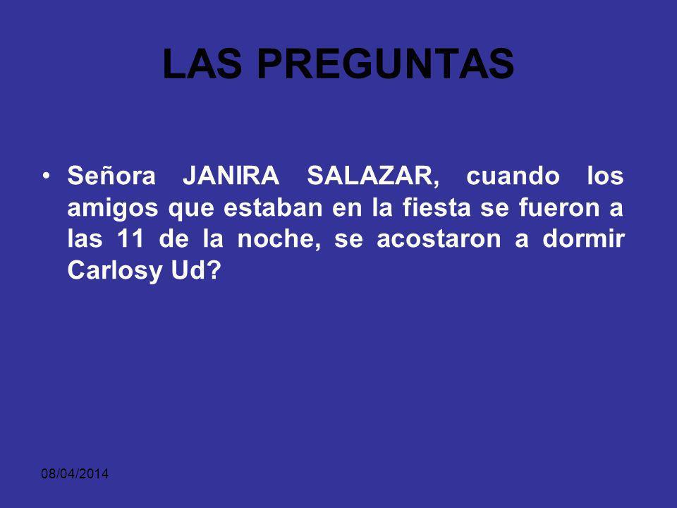 LAS PREGUNTAS Señora JANIRA SALAZAR, cuando los amigos que estaban en la fiesta se fueron a las 11 de la noche, se acostaron a dormir Carlosy Ud