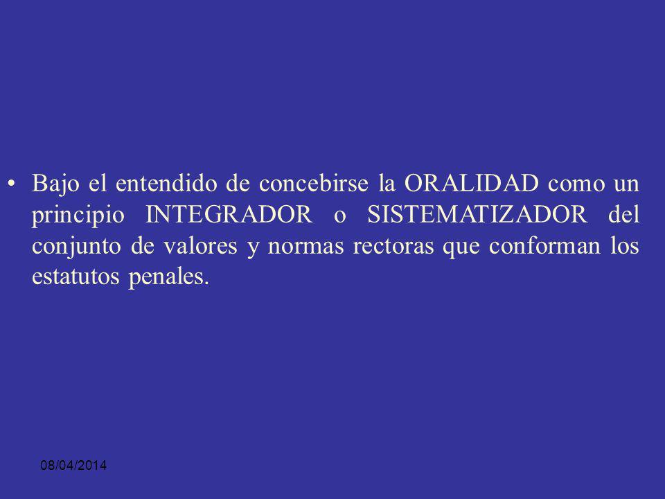 Bajo el entendido de concebirse la ORALIDAD como un principio INTEGRADOR o SISTEMATIZADOR del conjunto de valores y normas rectoras que conforman los estatutos penales.