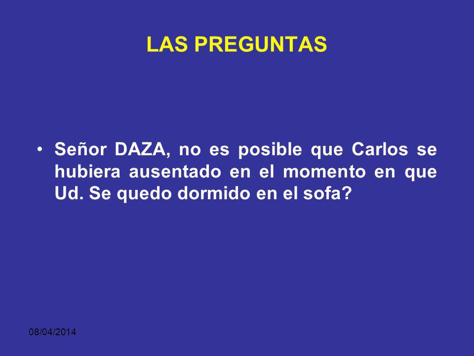 LAS PREGUNTAS Señor DAZA, no es posible que Carlos se hubiera ausentado en el momento en que Ud. Se quedo dormido en el sofa