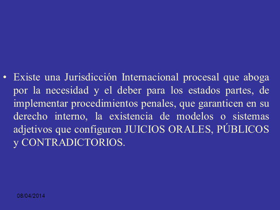 Existe una Jurisdicción Internacional procesal que aboga por la necesidad y el deber para los estados partes, de implementar procedimientos penales, que garanticen en su derecho interno, la existencia de modelos o sistemas adjetivos que configuren JUICIOS ORALES, PÚBLICOS y CONTRADICTORIOS.