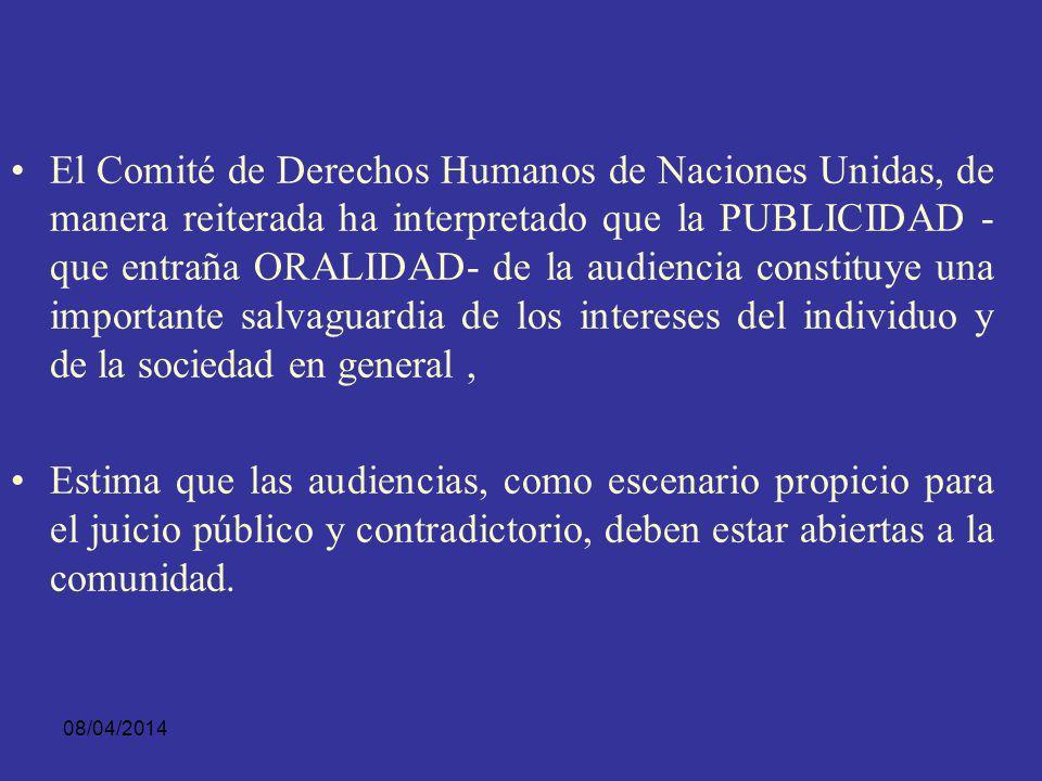 El Comité de Derechos Humanos de Naciones Unidas, de manera reiterada ha interpretado que la PUBLICIDAD - que entraña ORALIDAD- de la audiencia constituye una importante salvaguardia de los intereses del individuo y de la sociedad en general ,